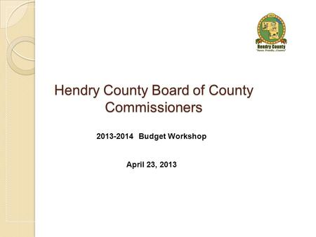 Hendry County Board of County Commissioners 2013-2014 Budget Workshop April 23, 2013.