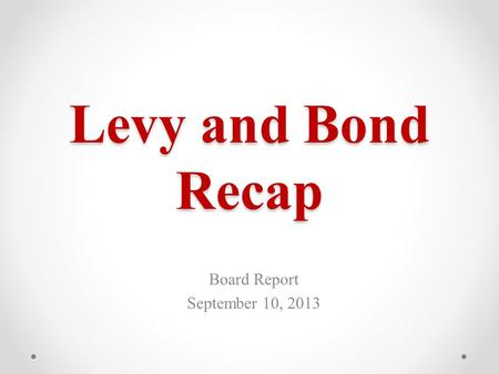 Levy and Bond Recap Board Report September 10, 2013.