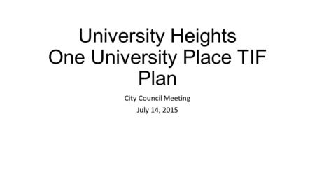 University Heights One University Place TIF Plan City Council Meeting July 14, 2015.