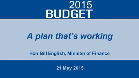 A plan that's working Hon Bill English, Minister of Finance 21 May 2015 2015.