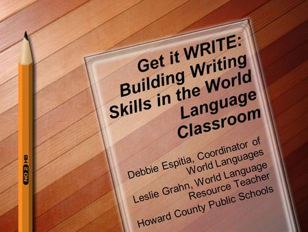 Get it WRITE: Building Writing Skills in the World Language Classroom Debbie Espitia, Coordinator of World Languages Leslie Grahn, World Language Resource.