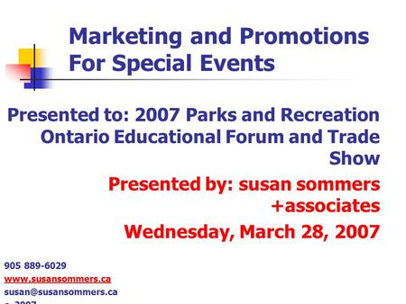 Marketing and Promotions For Special Events Presented to: 2007 Parks and Recreation Ontario Educational Forum and Trade Show Presented by: susan sommers.