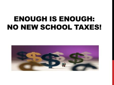 ENOUGH IS ENOUGH: NO NEW SCHOOL TAXES!. PROPOSED TAX INCREASE:  7.4 mils  10 years  Cost to $100,000 homeowner/occupant = $226.63/yr. (Auditor)