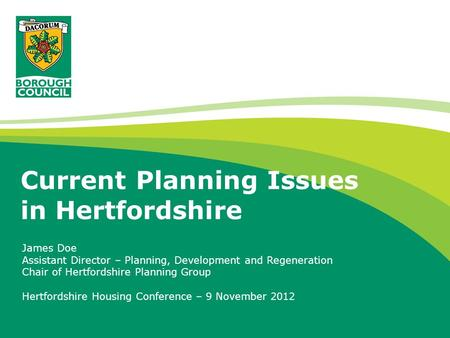 Current Planning Issues in Hertfordshire James Doe Assistant Director – Planning, Development and Regeneration Chair of Hertfordshire Planning Group Hertfordshire.