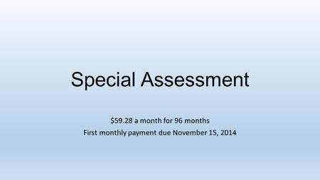 Special Assessment $59.28 a month for 96 months First monthly payment due November 15, 2014.