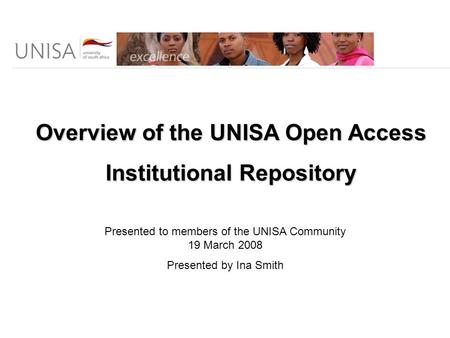 Overview of the UNISA Open Access Institutional Repository Presented to members of the UNISA Community 19 March 2008 Presented by Ina Smith.