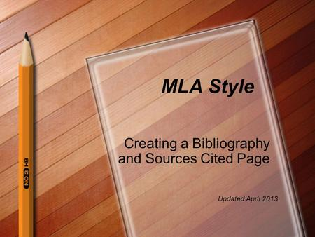 MLA Style Creating a Bibliography and Sources Cited Page Updated April 2013.