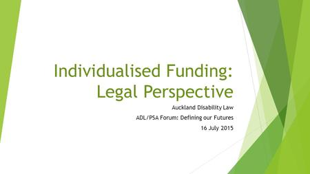 Individualised Funding: Legal Perspective Auckland Disability Law ADL/PSA Forum: Defining our Futures 16 July 2015.
