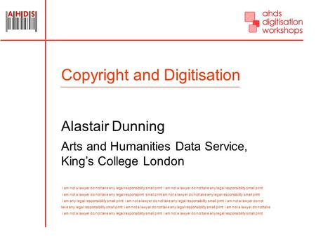 Copyright and Digitisation Alastair Dunning Arts and Humanities Data Service, King's College London i am not a lawyer do not take any legal responsibility.