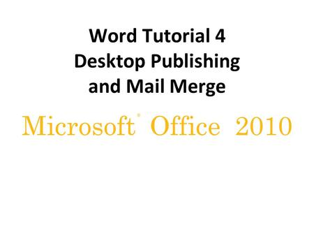 ® Microsoft Office 2010 Word Tutorial 4 Desktop Publishing and Mail Merge.