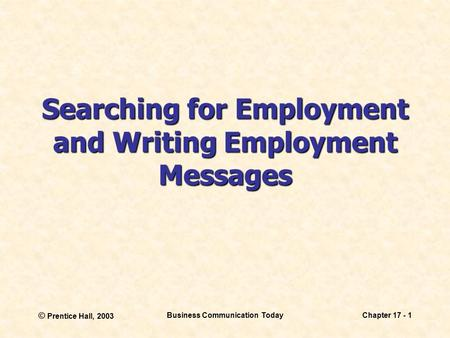 © Prentice Hall, 2003 Business <strong>Communication</strong> TodayChapter 17 - 1 Searching for Employment and Writing Employment Messages.