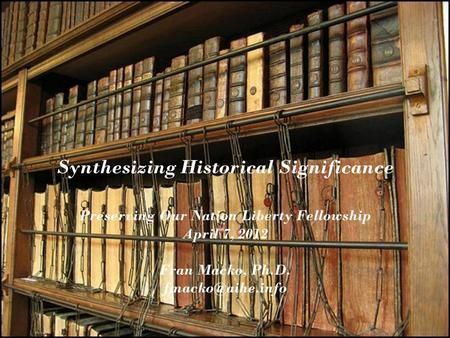 Synthesizing Historical Significance Preserving Our Nation Liberty Fellowship April 7, 2012 Fran Macko, Ph.D.