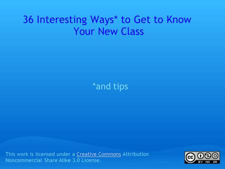 36 Interesting Ways* to Get to Know Your New Class *and tips This work is licensed under a Creative Commons Attribution Noncommercial Share Alike 3.0 License.Creative.