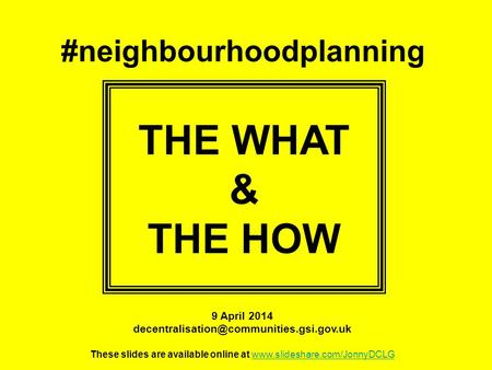 #neighbourhoodplanning THE WHAT & THE HOW 9 April 2014 These slides are available online at