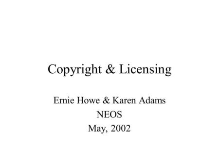 Copyright & Licensing Ernie Howe & Karen Adams NEOS May, 2002.