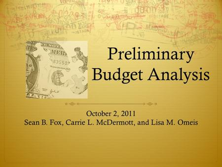 Preliminary Budget Analysis October 2, 2011 Sean B. Fox, Carrie L. McDermott, and Lisa M. Omeis.