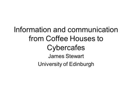 Information and communication from Coffee Houses to Cybercafes James Stewart University of Edinburgh.