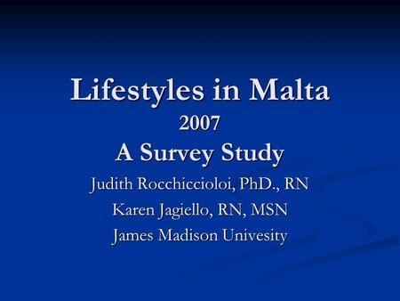 Lifestyles in Malta 2007 A Survey Study Judith Rocchiccioloi, PhD., RN Karen Jagiello, RN, MSN James Madison Univesity.