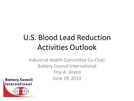 U.S. Blood Lead Reduction Activities Outlook Industrial Health Committee Co-Chair Battery Council International Troy A. Greiss June 19, 2013.