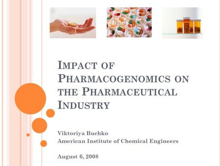 I MPACT OF P HARMACOGENOMICS ON THE P HARMACEUTICAL I NDUSTRY Viktoriya Buchko American Institute of Chemical Engineers August 6, 2008.