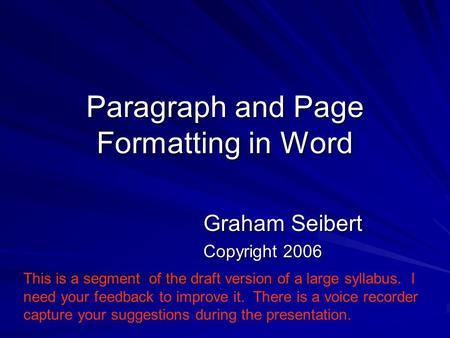 Paragraph and Page Formatting in Word Graham Seibert Copyright 2006 This is a segment of the draft version of a large syllabus. I need your feedback to.