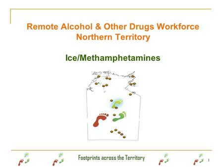Footprints across the Territory 1 Remote Alcohol & Other Drugs Workforce Northern Territory Ice/Methamphetamines.