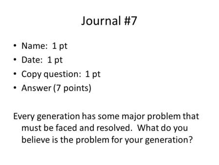 Journal #7 Name: 1 pt Date: 1 pt Copy question: 1 pt Answer (7 points) Every generation has some major problem that must be faced and resolved. What do.