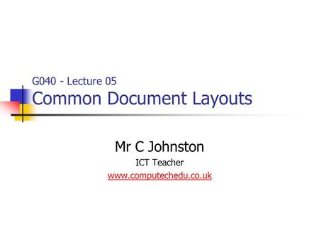 G040 - Lecture 05 Common Document Layouts Mr C Johnston ICT Teacher www.computechedu.co.uk.