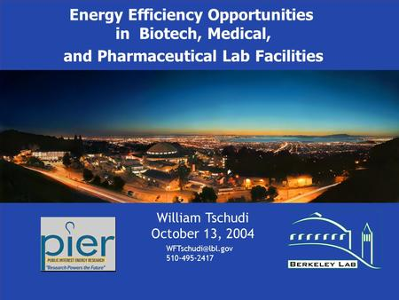 Energy Efficiency Opportunities in Biotech, Medical, and Pharmaceutical Lab Facilities William Tschudi October 13, 2004 510-495-2417.