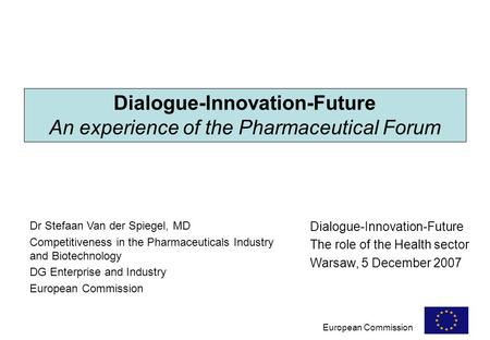 European Commission Dialogue-Innovation-Future An experience of the Pharmaceutical Forum Dr Stefaan Van der Spiegel, MD Competitiveness in the Pharmaceuticals.