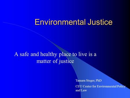 Environmental Justice A safe and healthy place to live is a matter of justice Tamara Steger, PhD CEU Center for Environmental Policy and Law.