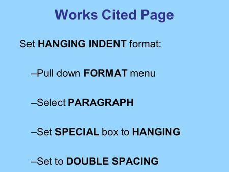 Works Cited Page Set HANGING INDENT format: –Pull down FORMAT menu –Select PARAGRAPH –Set SPECIAL box to HANGING –Set to DOUBLE SPACING.