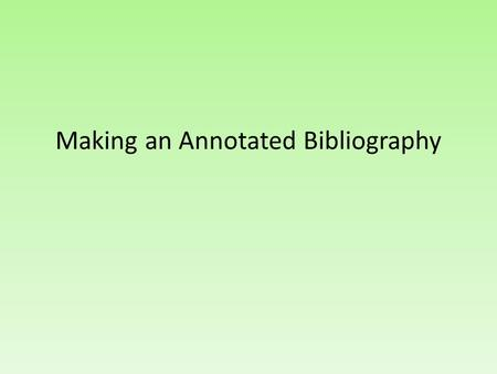 Making an Annotated Bibliography. As a rule of thumb… You need… Author Name Title of source Publication City Publisher Copyright date.