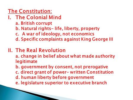 The Constitution: I.The Colonial Mind a. British corrupt b. Natural rights- life, liberty, property c. A war of ideology, not economics d. Specific complaints.