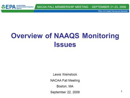 NACAA FALL MEMBERSHIP MEETING - SEPTEMBER 21-23, 2009 1 Overview of NAAQS Monitoring Issues Lewis Weinstock NACAA Fall Meeting Boston, MA September 22,