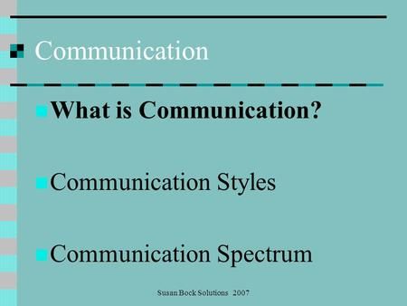 Susan Bock Solutions 2007 Communication What is Communication? Communication Styles Communication Spectrum.