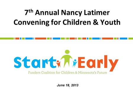7 th Annual Nancy Latimer Convening for Children & Youth June 18, 2013.