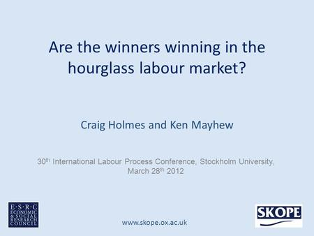 Www.skope.ox.ac.uk Are the winners winning in the hourglass labour market? Craig Holmes and Ken Mayhew 30 th International Labour Process Conference, Stockholm.