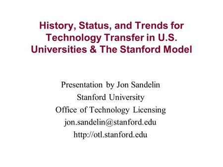 History, Status, and Trends for Technology Transfer in U.S. Universities & The Stanford Model Presentation by Jon Sandelin Stanford University Office of.