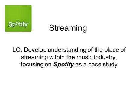Streaming LO: Develop understanding of the place of streaming within the music industry, focusing on Spotify as a case study.