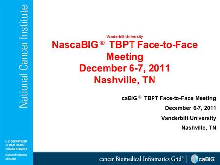 Vanderbilt University NascaBIG ® TBPT Face-to-Face Meeting December 6-7, 2011 Nashville, TN caBIG ® TBPT Face-to-Face Meeting December 6-7, 2011 Vanderbilt.