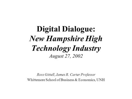 Digital Dialogue: New Hampshire High Technology Industry August 27, 2002 Ross Gittell, James R. Carter Professor Whittemore School of Business & Economics,