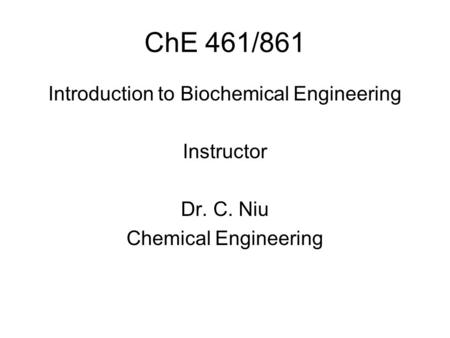 ChE 461/861 Introduction to Biochemical Engineering Instructor Dr. C. Niu Chemical Engineering.