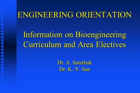 ENGINEERING ORIENTATION Information on Bioengineering Curriculum and Area Electives Dr. A. Saterbak Dr. K.-Y. San.