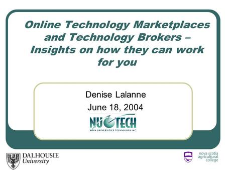 Online Technology Marketplaces and Technology Brokers – Insights on how they can work for you Denise Lalanne June 18, 2004.