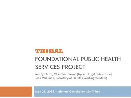 TRIBAL FOUNDATIONAL PUBLIC HEALTH SERVICES PROJECT May 21, 2015 – Informal Consultation with Tribes Marilyn Scott, Vice Chairperson (Upper Skagit Indian.