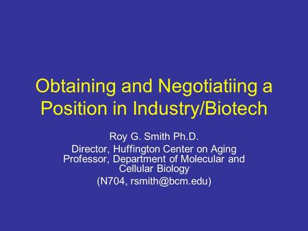 Obtaining and Negotiatiing a Position in Industry/Biotech Roy G. Smith Ph.D. Director, Huffington Center on Aging Professor, Department of Molecular and.
