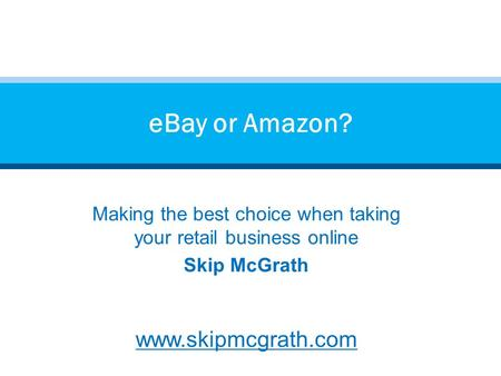Making the best choice when taking your retail business online Skip McGrath www.skipmcgrath.com eBay or Amazon?