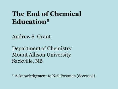 The End of Chemical Education* Andrew S. Grant Department of Chemistry Mount Allison University Sackville, NB * Acknowledgement to Neil Postman (deceased)