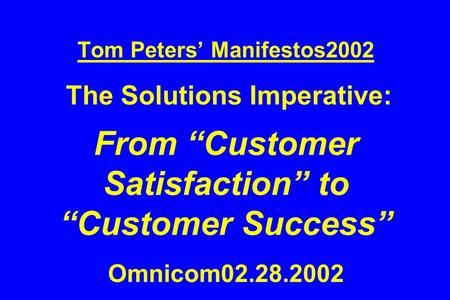 "Tom Peters' Manifestos2002 The Solutions Imperative: From ""Customer Satisfaction"" to ""Customer Success"" Omnicom02.28.2002."